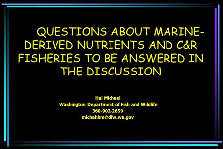 QUESTIONS ABOUT MARINE- DERIVED NUTRIENTS AND C&R FISHERIES TO BE ANSWERED IN THE DISCUSSION Hal Michael Washington Department of Fish and Wildlife 360-902-2659.