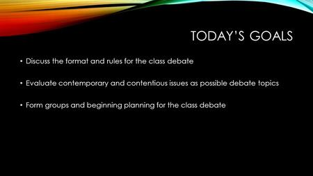 TODAY'S GOALS Discuss the format and rules for the class debate Evaluate contemporary and contentious issues as possible debate topics Form groups and.