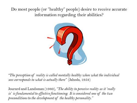 "Do most people (or ""healthy"" people) desire to receive accurate information regarding their abilities? "" The perception of reality is called mentally healthy."