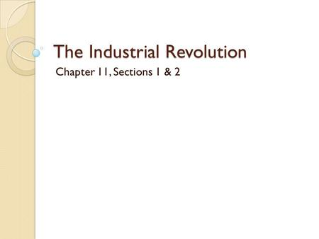 The Industrial Revolution Chapter 11, Sections 1 & 2.