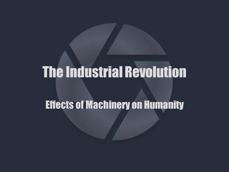The Industrial Revolution Effects of Machinery on Humanity.