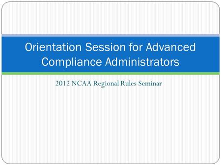 2012 NCAA Regional Rules Seminar Orientation Session for Advanced Compliance Administrators.
