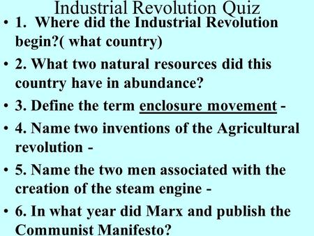 Industrial Revolution Quiz 1. Where did the Industrial Revolution begin?( what country) 2. What two natural resources did this country have in abundance?