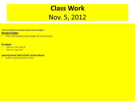 Class Work Nov. 5, 2012 *Discuss Mock Presentation Expectations/Judges* Research Paper  Peer-Edit Session (Exchange w/ one person) SP Update  Mentor.