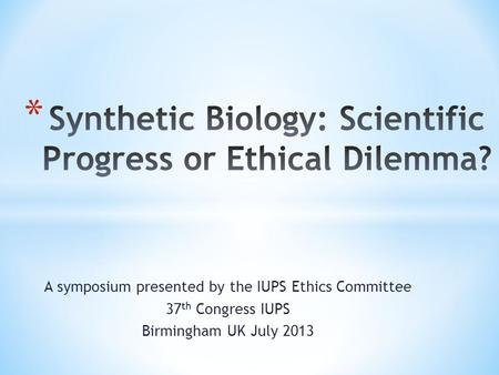 A symposium presented by the IUPS Ethics Committee 37 th Congress IUPS Birmingham UK July 2013.