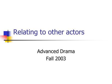 Relating to other actors Advanced Drama Fall 2003.