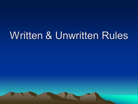 Written & Unwritten Rules. Written Rules Rules are designed to shape activities and ensure that everyone can participate on an equal basis Some rules.