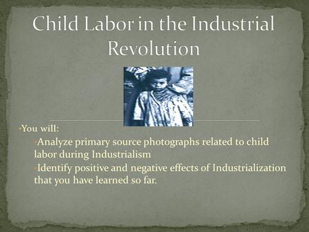 You will: Analyze primary source photographs related to child labor during Industrialism Identify positive and negative effects of Industrialization that.