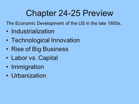 Chapter 24-25 Preview The Economic Development of the US in the late 1800s. Industrialization Technological Innovation Rise of Big Business Labor vs. Capital.