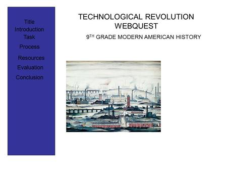 TECHNOLOGICAL REVOLUTION WEBQUEST Title Introduction Process Task Resources Evaluation Conclusion 9 TH GRADE MODERN AMERICAN HISTORY.