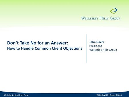 We Help Service Firms GrowWellesley Hills Group ©2010 Don't Take No for an Answer: How to Handle Common Client Objections John Doerr President Wellesley.
