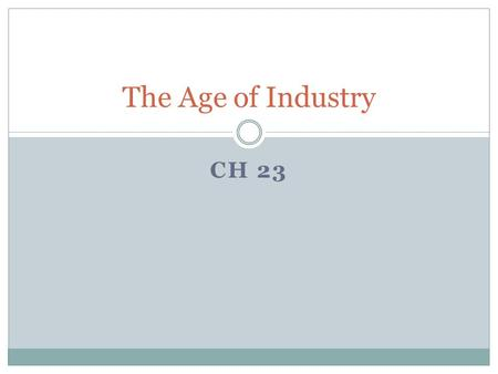 CH 23 The Age of Industry. The Industrial Revolution A slow process of change that began in England in the 1750's where the means of production shifted.