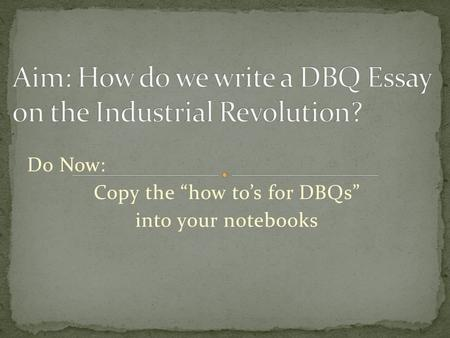 "Do Now: Copy the ""how to's for DBQs"" into your notebooks."