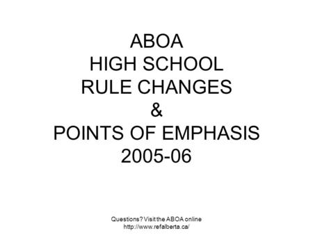 Questions? Visit the ABOA online  ABOA HIGH SCHOOL RULE CHANGES & POINTS OF EMPHASIS 2005-06.