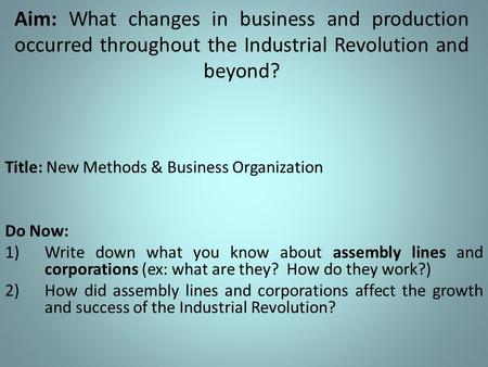 Aim: What changes in business and production occurred throughout the Industrial Revolution and beyond? Title: New Methods & Business Organization Do Now: