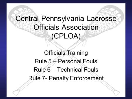 Central Pennsylvania Lacrosse Officials Association (CPLOA) Officials Training Rule 5 – Personal Fouls Rule 6 – Technical Fouls Rule 7- Penalty Enforcement.