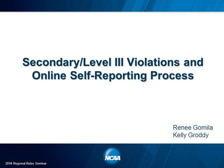 Secondary/Level III Violations and Online Self-Reporting Process Renee Gomila Kelly Groddy 2014 Regional Rules Seminar.