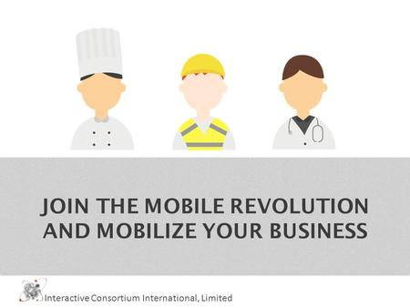 JOIN THE MOBILE REVOLUTION AND MOBILIZE YOUR BUSINESS Interactive Consortium International, Limited.