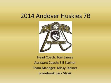 2014 Andover Huskies 7B Head Coach: Tom Jarosz Assistant Coach: Bill Steiner Team Manager: Missy Steiner Scorebook: Jack Slavik.