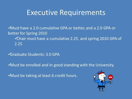 Executive Requirements Must have a 2.0 cumulative GPA or better, and a 2.0 GPA or better for Spring 2010 Chair must have a cumulative 2.25, and spring.