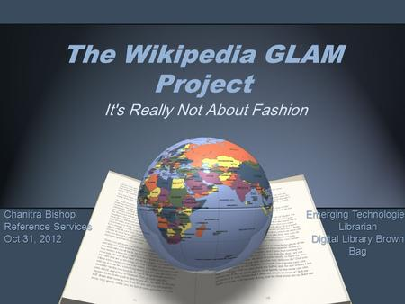 The Wikipedia GLAM Project It's Really Not About Fashion Chanitra Bishop Reference Services Oct 31, 2012 Emerging Technologies Librarian Digital Library.