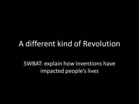 A different kind of Revolution SWBAT: explain how inventions have impacted people's lives.