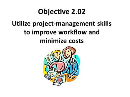 Objective 2.02 Utilize project-management skills to improve workflow and minimize costs.