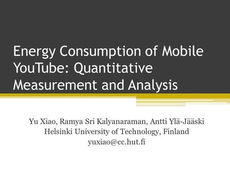 Energy Consumption of Mobile YouTube: Quantitative Measurement and Analysis Yu Xiao, Ramya Sri Kalyanaraman, Antti Ylä-Jääski Helsinki University of Technology,