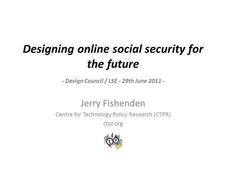 Designing online social security for the future - Design Council / LSE - 29th June 2011 - Jerry Fishenden Centre for Technology Policy Research (CTPR)