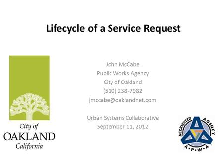 Lifecycle of a Service Request John McCabe Public Works Agency City of Oakland (510) 238-7982 Urban Systems Collaborative September.