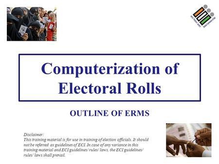 Computerization of Electoral Rolls OUTLINE OF ERMS Disclaimer: This training material is for use in training of election officials. It should not be referred.