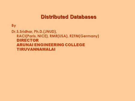 Distributed Databases By Dr.S.Sridhar, Ph.D.(JNUD), RACI(Paris, NICE), RMR(USA), RZFM(Germany) DIRECTOR ARUNAI ENGINEERING COLLEGE TIRUVANNAMALAI.