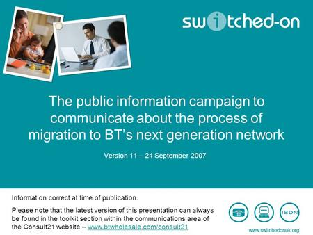 The public information campaign to communicate about the process of migration to BT's next generation network Version 11 – 24 September 2007 Information.