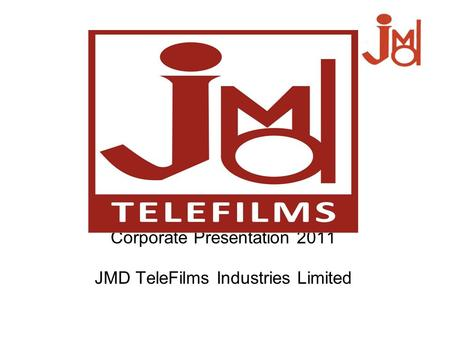 Corporate Presentation 2011 JMD TeleFilms Industries Limited.