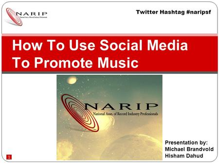 1 How To Use Social Media To Promote Music Presentation by: Michael Brandvold Hisham Dahud Twitter Hashtag #naripsf.