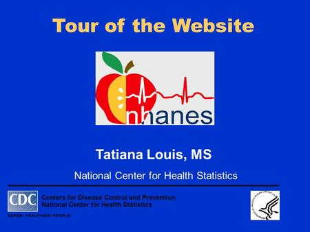 Centers for Disease Control and Prevention National Center for Health Statistics Tour of the Website Tatiana Louis, MS National Center for Health Statistics.