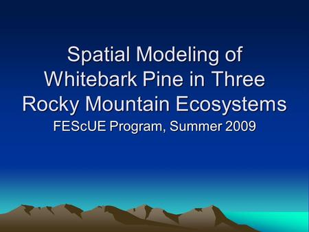 Spatial Modeling of Whitebark Pine in Three Rocky Mountain Ecosystems FEScUE Program, Summer 2009.