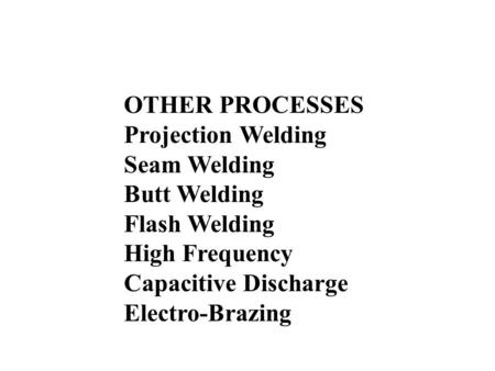 OTHER PROCESSES Projection Welding Seam Welding Butt Welding