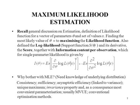 1 MAXIMUM LIKELIHOOD ESTIMATION Recall general discussion on Estimation, definition of Likelihood function for a vector of parameters  and set of values.
