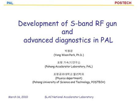 POSTECH PAL Development of S-band RF gun and advanced diagnostics in PAL 박용운 (Yong Woon Park, Ph.D.) 포항 가속기 연구소 (Pohang Accelerator Laboratory, PAL) 포항공과대학교.