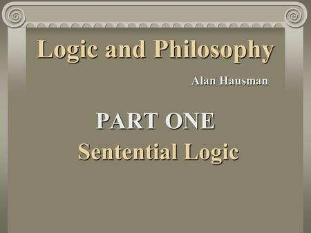 Logic and Philosophy Alan Hausman PART ONE Sentential Logic Sentential Logic.
