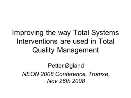 Improving the way Total Systems Interventions are used in Total Quality Management Petter Øgland NEON 2008 Conference, Tromsø, Nov 26th 2008.