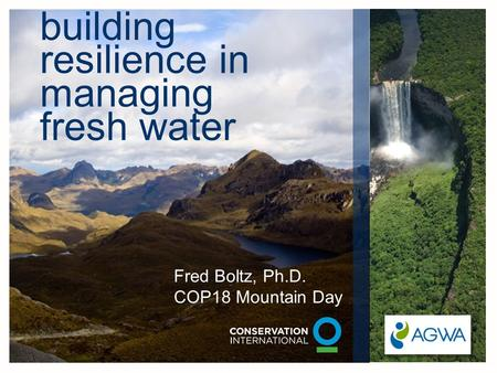 Building resilience in managing fresh water Fred Boltz, Ph.D. COP18 Mountain Day.