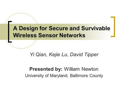 A Design for Secure and Survivable Wireless Sensor Networks Yi Qian, Kejie Lu, David Tipper Presented by: William Newton University of Maryland, Baltimore.
