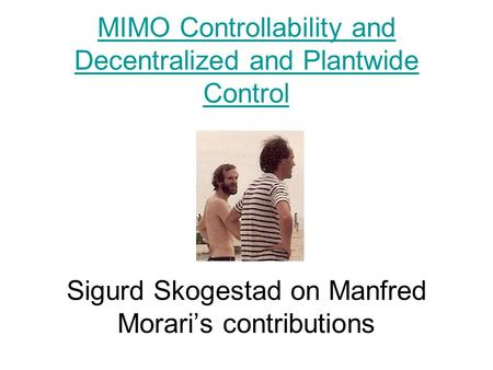 MIMO Controllability and Decentralized and Plantwide Control MIMO Controllability and Decentralized and Plantwide Control Sigurd Skogestad on Manfred Morari's.