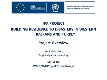 IPA PROJECT BUILDING RESILIENCE TO DISASTERS IN WESTERN BALKANS AND TURKEY Project Overview 6 - 7 May 2014 Regional partners meeting Sari Lappi WMO/FMI.