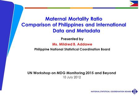 Workshop on MDG 2015 and Beyond 10 July 2012 NATIONAL STATISTICAL COORDINATION BOARD 1 Maternal Mortality Ratio Comparison of Philippines and International.