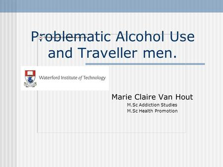 Problematic Alcohol Use and Traveller men. Marie Claire Van Hout M.Sc Addiction Studies M.Sc Health Promotion.