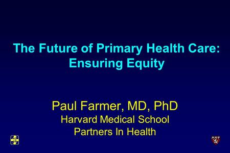 The Future of Primary Health Care: Ensuring Equity Paul Farmer, MD, PhD Harvard Medical School Partners In Health.