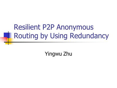 Resilient P2P Anonymous Routing by Using Redundancy Yingwu Zhu.